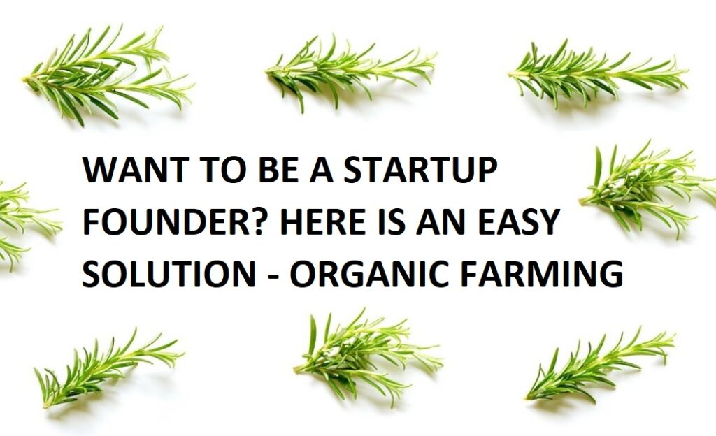 WANT TO BE A STARTUP FOUNDER?  HERE IS AN EASY SOLUTION – ORGANIC FARMING